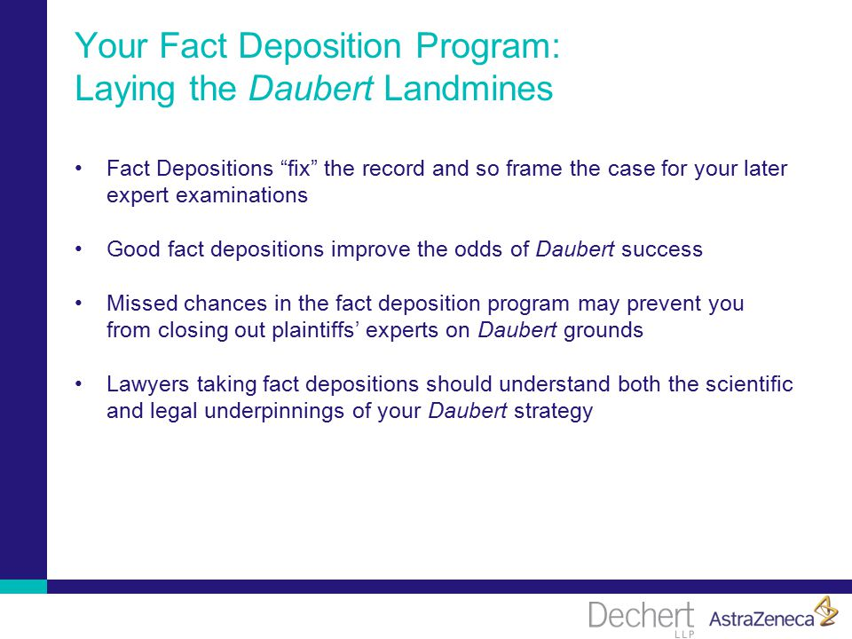 Your Fact Deposition Program: Laying the Daubert Landmines Fact Depositions fix the record and so frame the case for your later expert examinations Good fact depositions improve the odds of Daubert success Missed chances in the fact deposition program may prevent you from closing out plaintiffs' experts on Daubert grounds Lawyers taking fact depositions should understand both the scientific and legal underpinnings of your Daubert strategy
