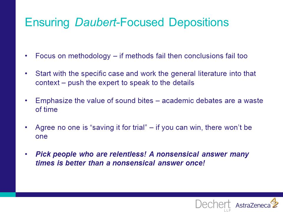 Ensuring Daubert-Focused Depositions Focus on methodology – if methods fail then conclusions fail too Start with the specific case and work the general literature into that context – push the expert to speak to the details Emphasize the value of sound bites – academic debates are a waste of time Agree no one is saving it for trial – if you can win, there won't be one Pick people who are relentless.