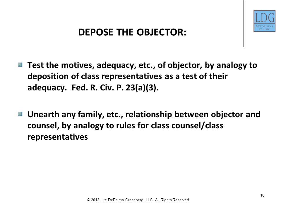 10 © 2012 Lite DePalma Greenberg, LLC All Rights Reserved DEPOSE THE OBJECTOR: Test the motives, adequacy, etc., of objector, by analogy to deposition of class representatives as a test of their adequacy.