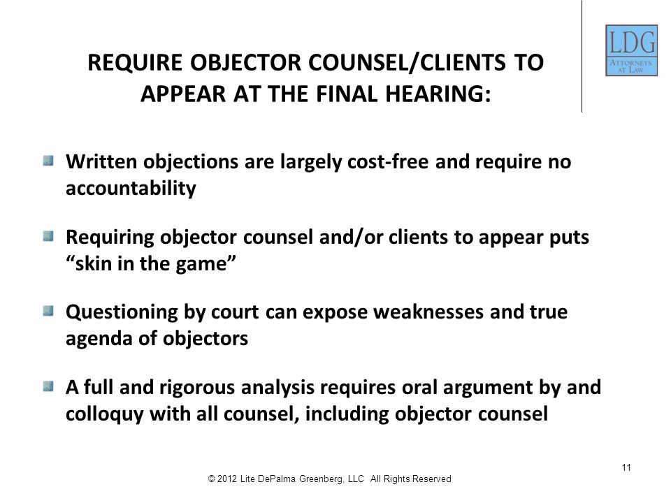 11 © 2012 Lite DePalma Greenberg, LLC All Rights Reserved REQUIRE OBJECTOR COUNSEL/CLIENTS TO APPEAR AT THE FINAL HEARING: Written objections are largely cost-free and require no accountability Requiring objector counsel and/or clients to appear puts skin in the game Questioning by court can expose weaknesses and true agenda of objectors A full and rigorous analysis requires oral argument by and colloquy with all counsel, including objector counsel