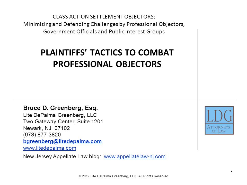 5 © 2012 Lite DePalma Greenberg, LLC All Rights Reserved CLASS ACTION SETTLEMENT OBJECTORS: Minimizing and Defending Challenges by Professional Objectors, Government Officials and Public Interest Groups PLAINTIFFS' TACTICS TO COMBAT PROFESSIONAL OBJECTORS Bruce D.