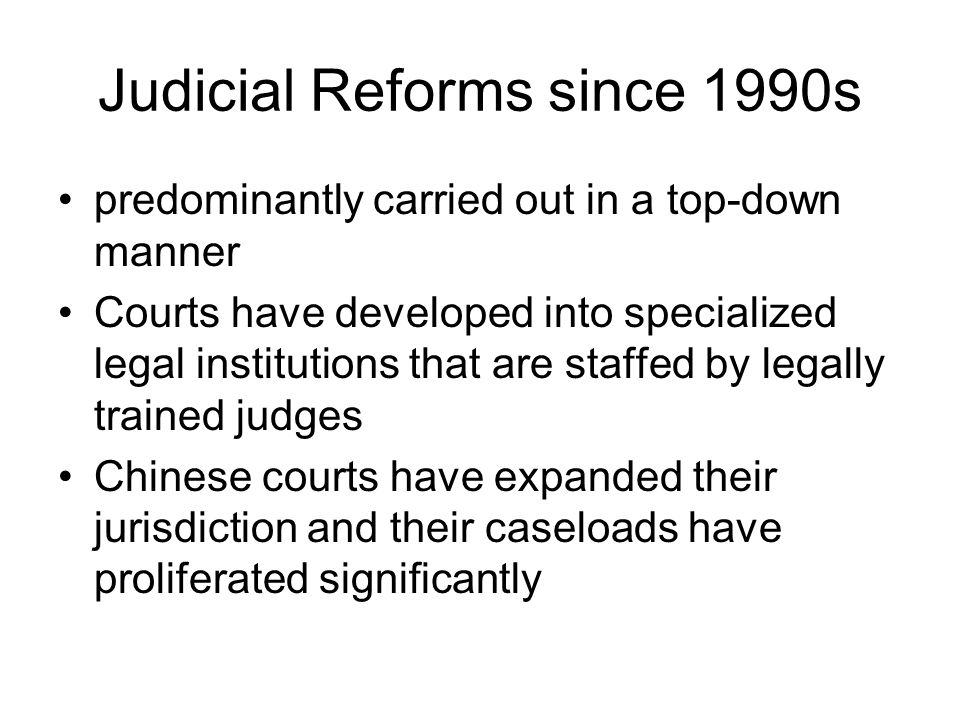 Judicial Reforms since 1990s predominantly carried out in a top-down manner Courts have developed into specialized legal institutions that are staffed by legally trained judges Chinese courts have expanded their jurisdiction and their caseloads have proliferated significantly