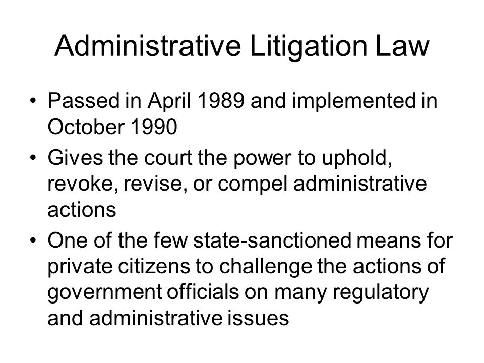 Administrative Litigation Law Passed in April 1989 and implemented in October 1990 Gives the court the power to uphold, revoke, revise, or compel admi