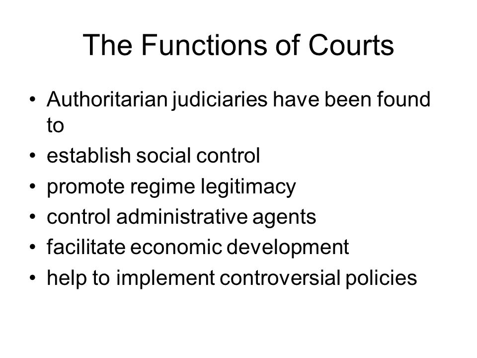 The Functions of Courts Authoritarian judiciaries have been found to establish social control promote regime legitimacy control administrative agents