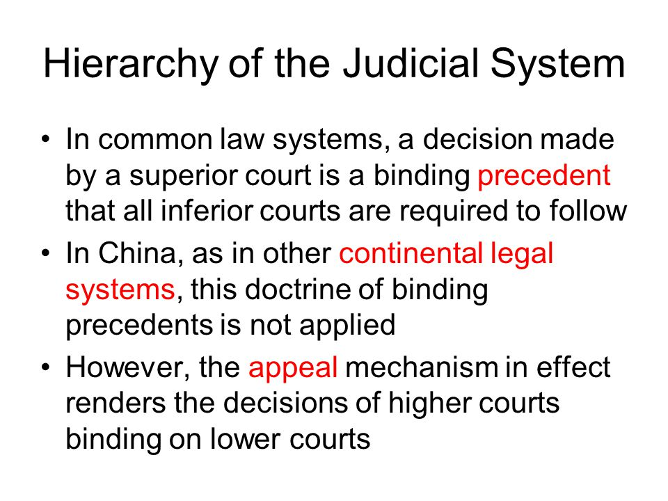 Hierarchy of the Judicial System In common law systems, a decision made by a superior court is a binding precedent that all inferior courts are required to follow In China, as in other continental legal systems, this doctrine of binding precedents is not applied However, the appeal mechanism in effect renders the decisions of higher courts binding on lower courts
