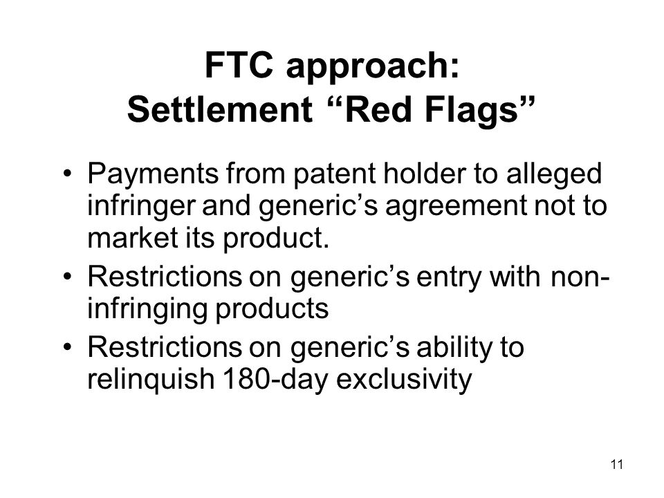 11 FTC approach: Settlement Red Flags Payments from patent holder to alleged infringer and generic's agreement not to market its product.