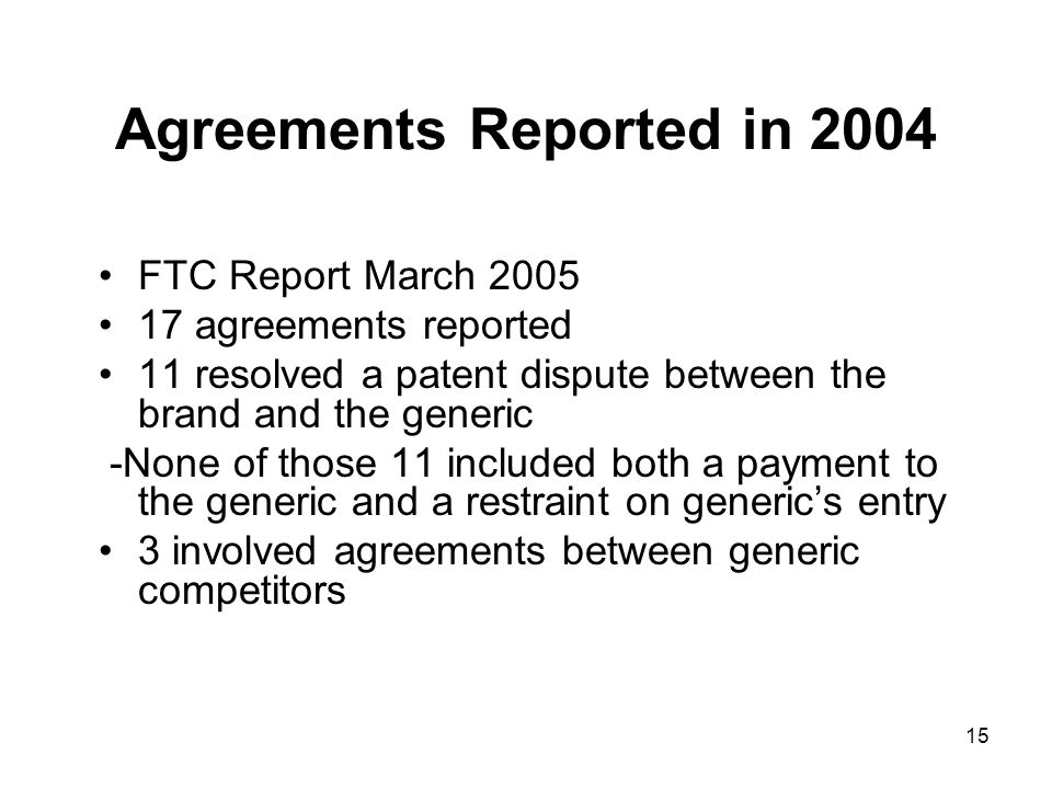 15 Agreements Reported in 2004 FTC Report March 2005 17 agreements reported 11 resolved a patent dispute between the brand and the generic -None of those 11 included both a payment to the generic and a restraint on generic's entry 3 involved agreements between generic competitors