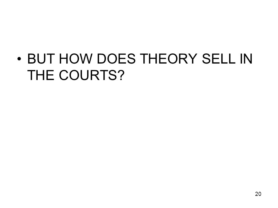 20 BUT HOW DOES THEORY SELL IN THE COURTS