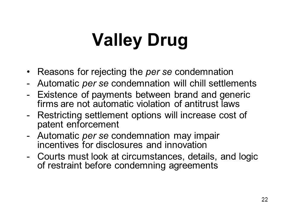 22 Valley Drug Reasons for rejecting the per se condemnation -Automatic per se condemnation will chill settlements -Existence of payments between brand and generic firms are not automatic violation of antitrust laws -Restricting settlement options will increase cost of patent enforcement -Automatic per se condemnation may impair incentives for disclosures and innovation -Courts must look at circumstances, details, and logic of restraint before condemning agreements