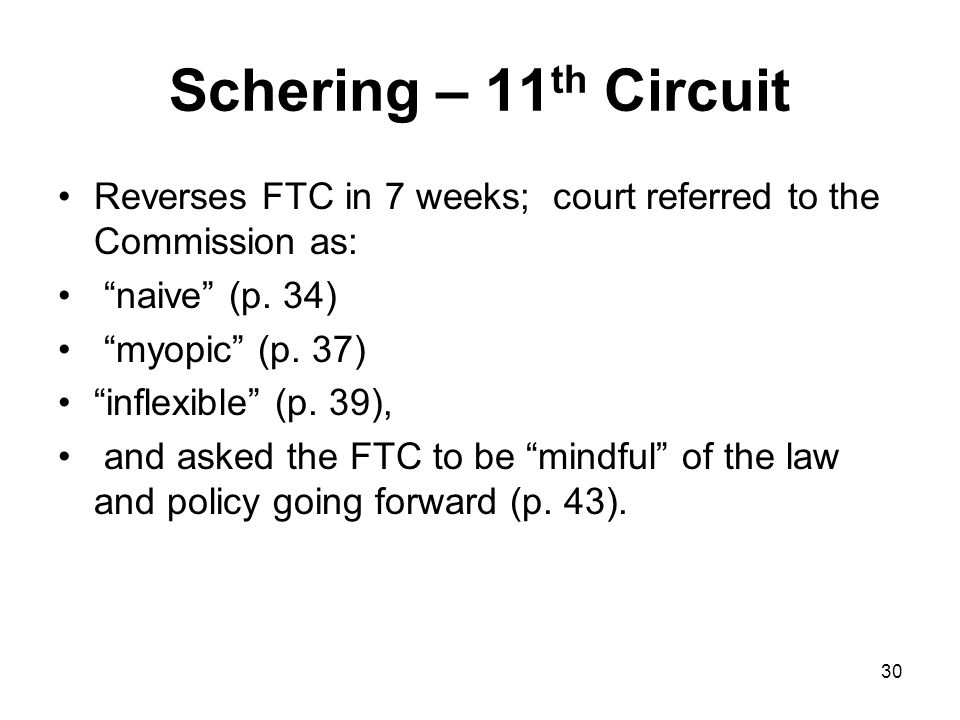30 Schering – 11 th Circuit Reverses FTC in 7 weeks; court referred to the Commission as: naive (p.