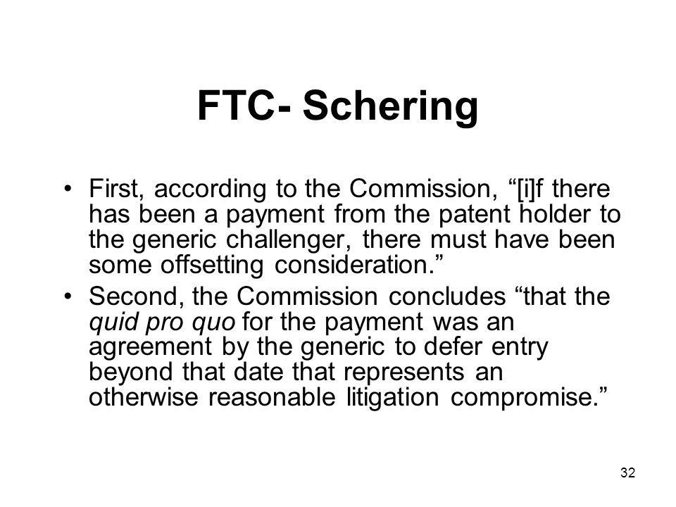 32 FTC- Schering First, according to the Commission, [i]f there has been a payment from the patent holder to the generic challenger, there must have been some offsetting consideration. Second, the Commission concludes that the quid pro quo for the payment was an agreement by the generic to defer entry beyond that date that represents an otherwise reasonable litigation compromise.