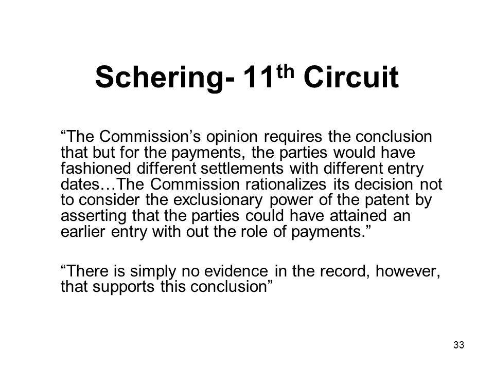 33 Schering- 11 th Circuit The Commission's opinion requires the conclusion that but for the payments, the parties would have fashioned different settlements with different entry dates…The Commission rationalizes its decision not to consider the exclusionary power of the patent by asserting that the parties could have attained an earlier entry with out the role of payments. There is simply no evidence in the record, however, that supports this conclusion