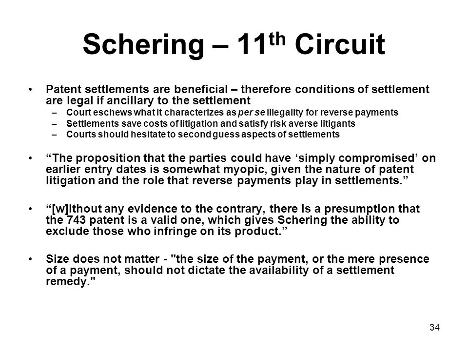 34 Schering – 11 th Circuit Patent settlements are beneficial – therefore conditions of settlement are legal if ancillary to the settlement –Court eschews what it characterizes as per se illegality for reverse payments –Settlements save costs of litigation and satisfy risk averse litigants –Courts should hesitate to second guess aspects of settlements The proposition that the parties could have 'simply compromised' on earlier entry dates is somewhat myopic, given the nature of patent litigation and the role that reverse payments play in settlements. [w]ithout any evidence to the contrary, there is a presumption that the 743 patent is a valid one, which gives Schering the ability to exclude those who infringe on its product. Size does not matter - the size of the payment, or the mere presence of a payment, should not dictate the availability of a settlement remedy.