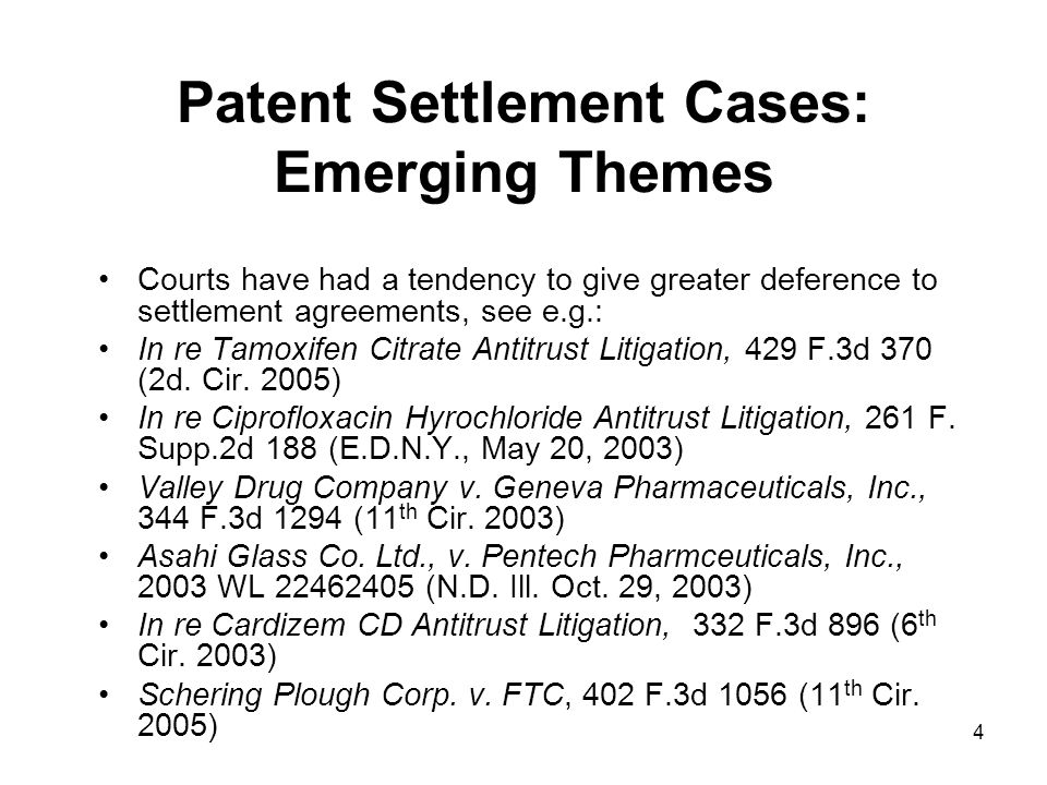4 Patent Settlement Cases: Emerging Themes Courts have had a tendency to give greater deference to settlement agreements, see e.g.: In re Tamoxifen Citrate Antitrust Litigation, 429 F.3d 370 (2d.