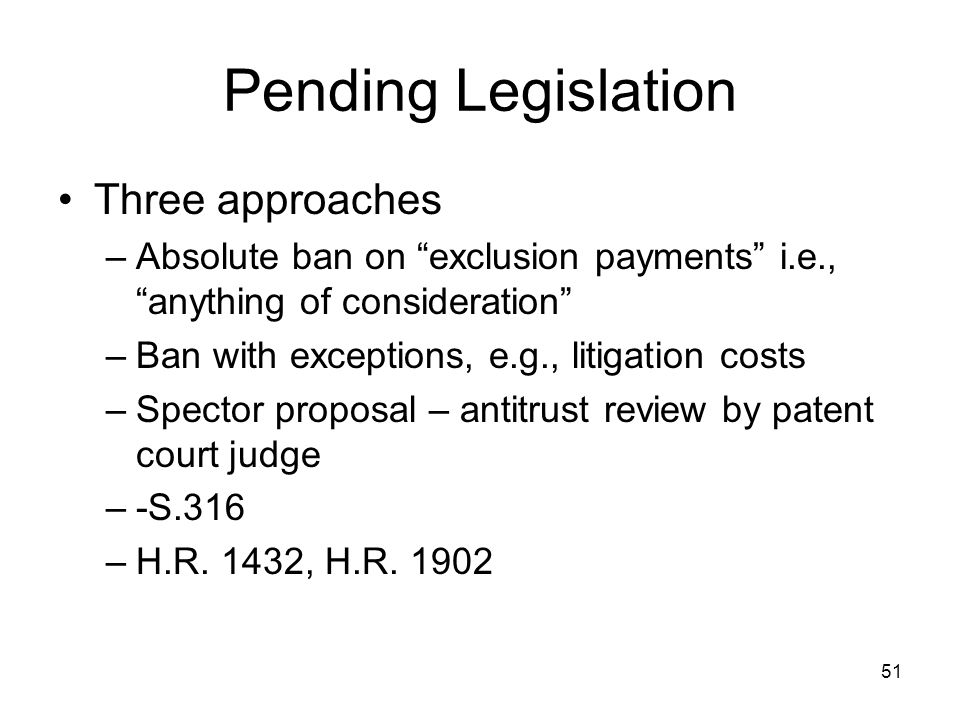51 Pending Legislation Three approaches –Absolute ban on exclusion payments i.e., anything of consideration –Ban with exceptions, e.g., litigation costs –Spector proposal – antitrust review by patent court judge –-S.316 –H.R.