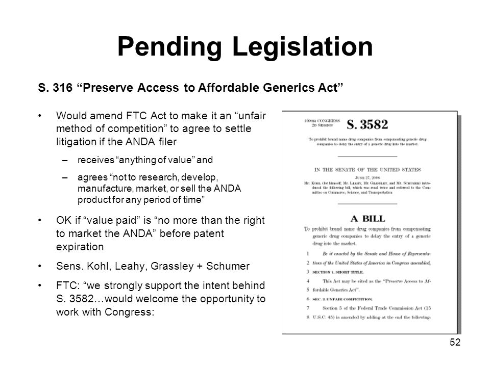 52 Pending Legislation Would amend FTC Act to make it an unfair method of competition to agree to settle litigation if the ANDA filer –receives anything of value and –agrees not to research, develop, manufacture, market, or sell the ANDA product for any period of time OK if value paid is no more than the right to market the ANDA before patent expiration Sens.