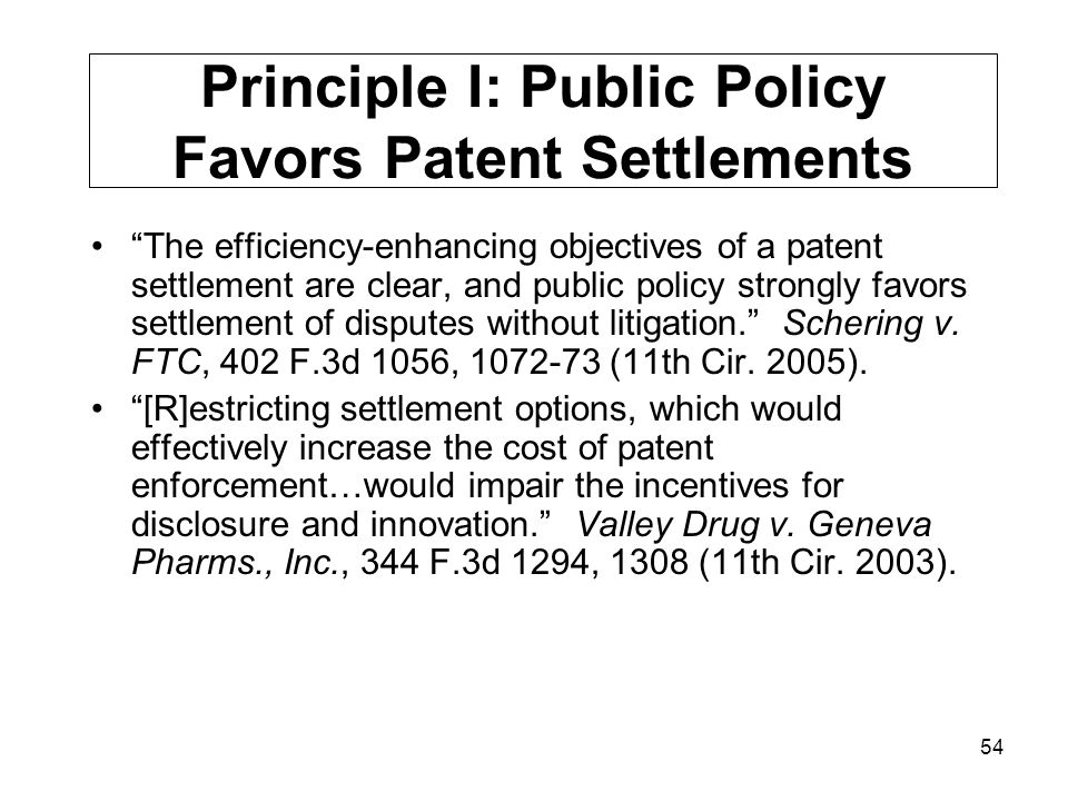 54 Principle I: Public Policy Favors Patent Settlements The efficiency-enhancing objectives of a patent settlement are clear, and public policy strongly favors settlement of disputes without litigation. Schering v.