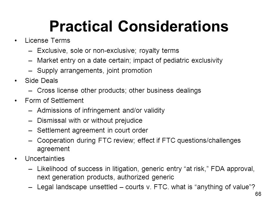 66 Practical Considerations License Terms –Exclusive, sole or non-exclusive; royalty terms –Market entry on a date certain; impact of pediatric exclusivity –Supply arrangements, joint promotion Side Deals –Cross license other products; other business dealings Form of Settlement –Admissions of infringement and/or validity –Dismissal with or without prejudice –Settlement agreement in court order –Cooperation during FTC review; effect if FTC questions/challenges agreement Uncertainties –Likelihood of success in litigation, generic entry at risk, FDA approval, next generation products, authorized generic –Legal landscape unsettled – courts v.