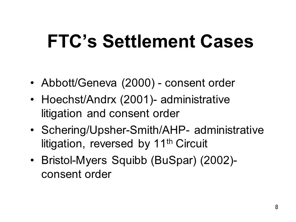 8 FTC's Settlement Cases Abbott/Geneva (2000) - consent order Hoechst/Andrx (2001)- administrative litigation and consent order Schering/Upsher-Smith/AHP- administrative litigation, reversed by 11 th Circuit Bristol-Myers Squibb (BuSpar) (2002)- consent order