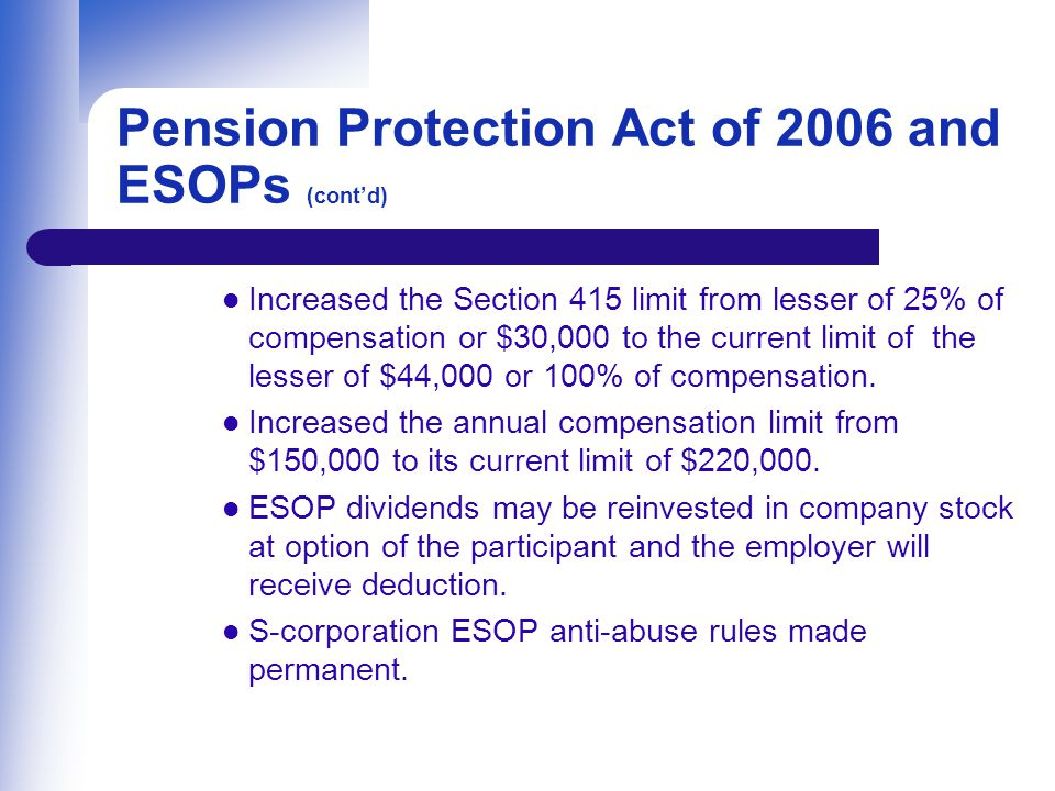 Pension Protection Act of 2006 and ESOPs (cont'd) Increased the Section 415 limit from lesser of 25% of compensation or $30,000 to the current limit of the lesser of $44,000 or 100% of compensation.