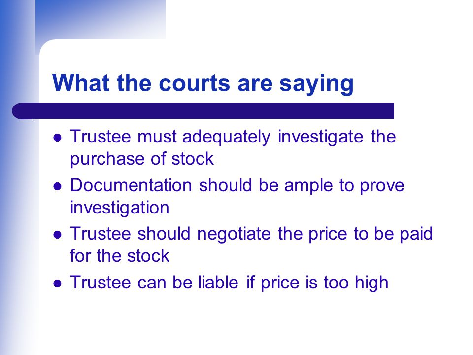 What the courts are saying Trustee must adequately investigate the purchase of stock Documentation should be ample to prove investigation Trustee should negotiate the price to be paid for the stock Trustee can be liable if price is too high