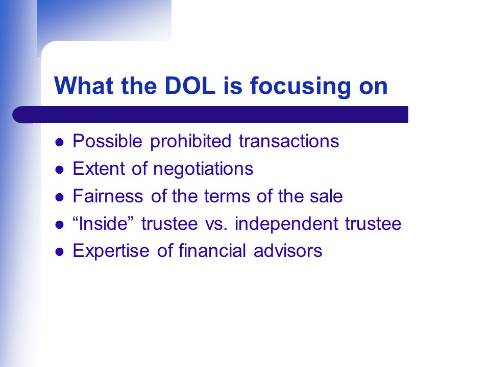 What the DOL is focusing on Possible prohibited transactions Extent of negotiations Fairness of the terms of the sale Inside trustee vs.