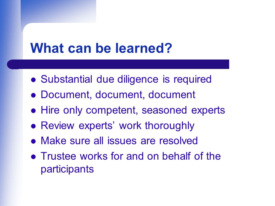 What can be learned? Substantial due diligence is required Document, document, document Hire only competent, seasoned experts Review experts' work tho