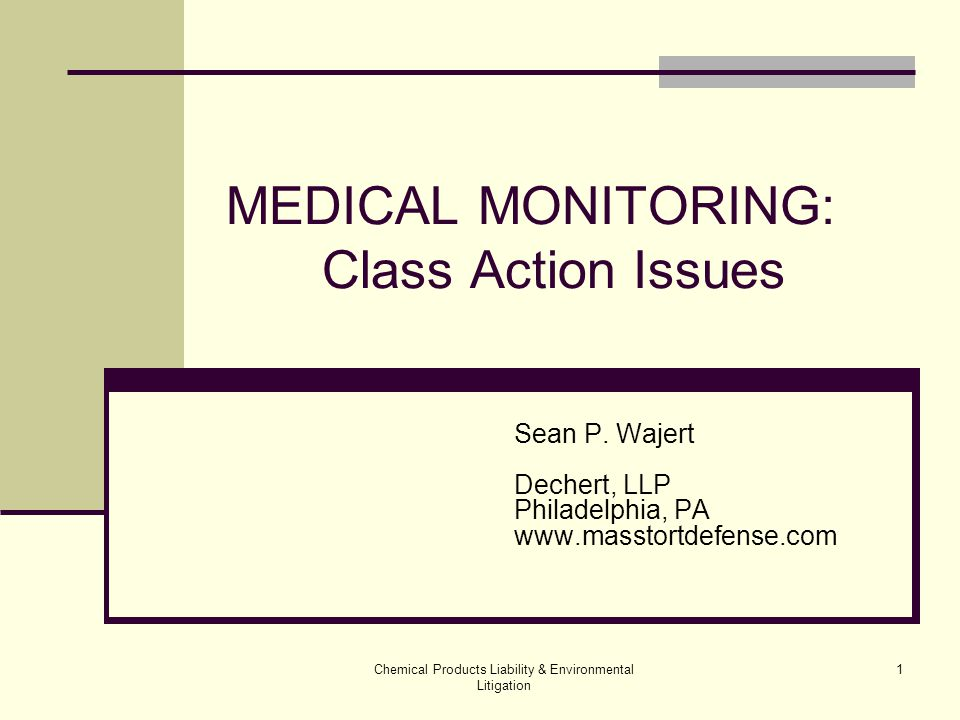 Chemical Products Liability & Environmental Litigation 32 MEDICAL MONITORING: Class Action Trials Manageability- Plan Ahead All or nothing Plaintiffs obtain class certification with claim that elements can be shown on common basis Hold them to common proof Point out any examples of people who fit the class definition but who do not fit the common pattern  Don't have exposure; or risk; or need for medical monitoring; or already need it Some or even most not good enough Cf.