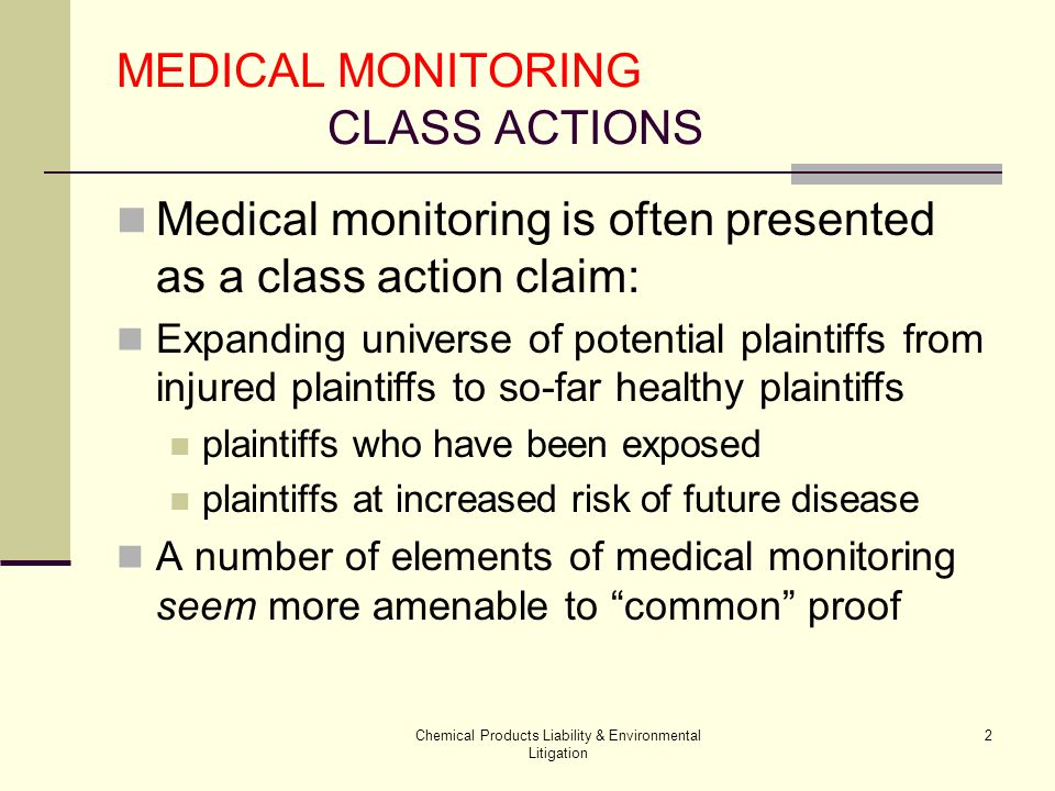 Chemical Products Liability & Environmental Litigation 33 MEDICAL MONITORING: Class Actions Manageability: Choice of Law Even if recognized, elements vary Exposure necessary Risk level Type of conduct Efficacy of test/treatment Standard of Care Over and above Payment plan