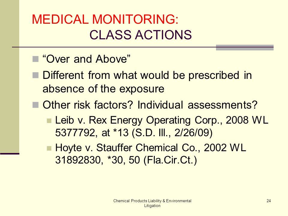 Chemical Products Liability & Environmental Litigation 24 MEDICAL MONITORING: CLASS ACTIONS Over and Above Different from what would be prescribed in absence of the exposure Other risk factors.