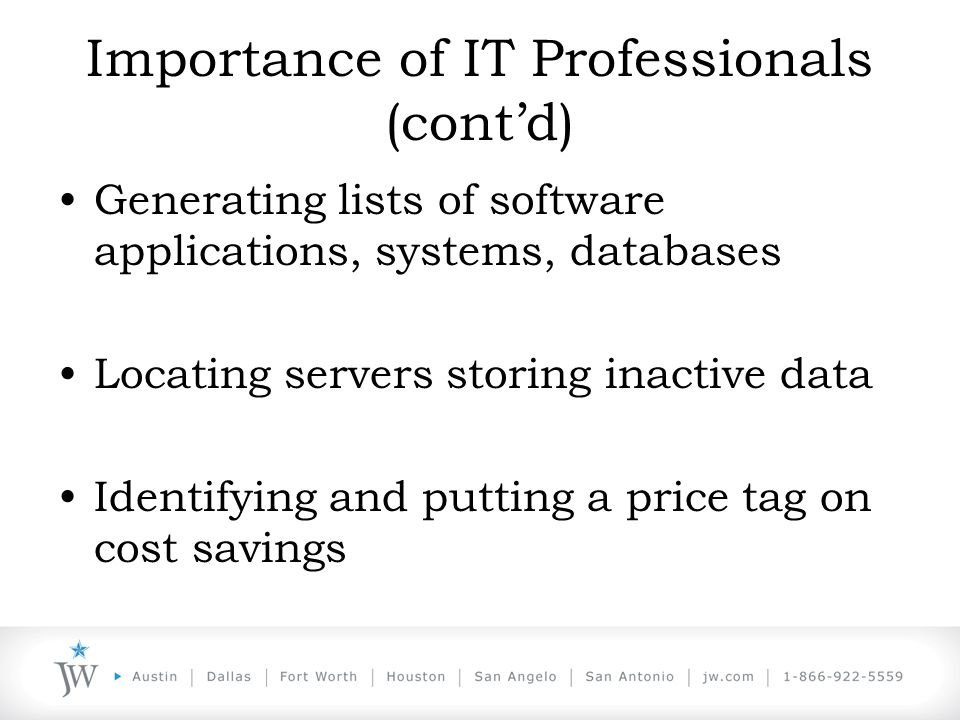 Importance of IT Professionals (cont'd) Generating lists of software applications, systems, databases Locating servers storing inactive data Identifying and putting a price tag on cost savings
