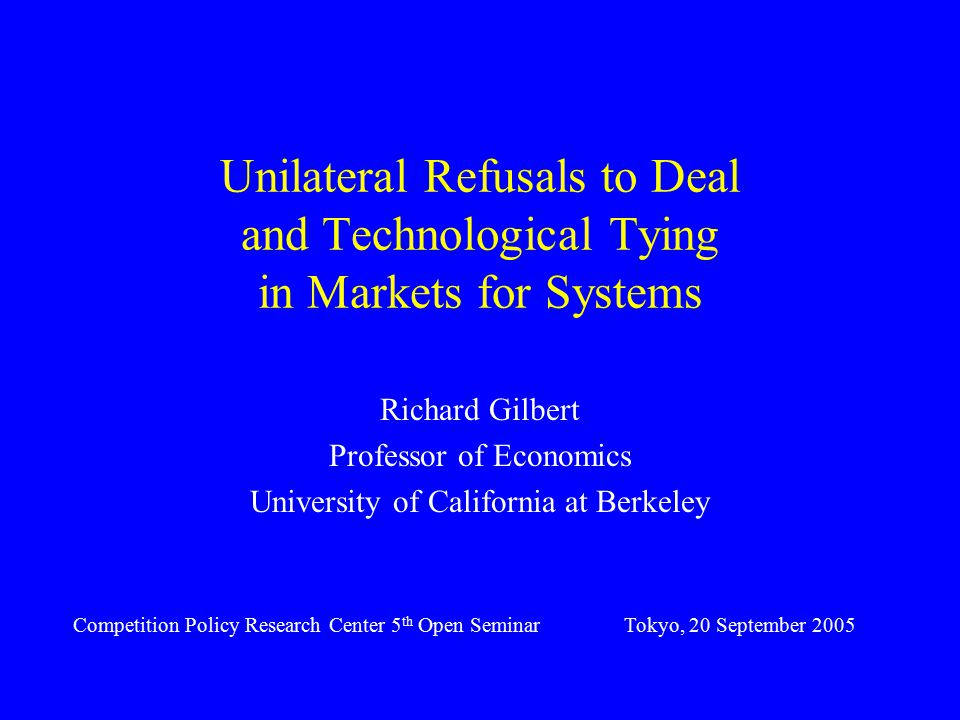 Unilateral Refusals to Deal and Technological Tying in Markets for Systems Richard Gilbert Professor of Economics University of California at Berkeley Competition Policy Research Center 5 th Open SeminarTokyo, 20 September 2005