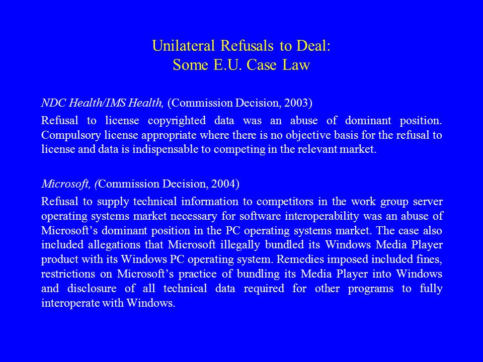 Unilateral Refusals to Deal: Some E.U. Case Law NDC Health/IMS Health, (Commission Decision, 2003) Refusal to license copyrighted data was an abuse of