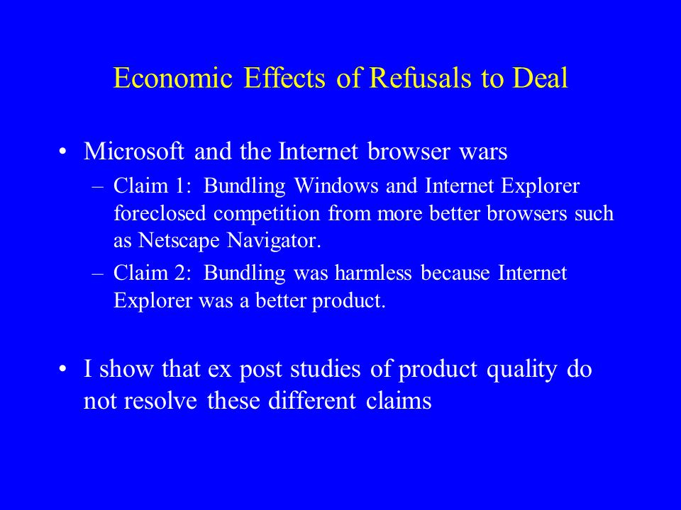 Economic Effects of Refusals to Deal Microsoft and the Internet browser wars –Claim 1: Bundling Windows and Internet Explorer foreclosed competition from more better browsers such as Netscape Navigator.