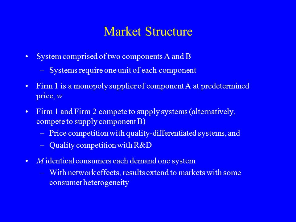 Market Structure System comprised of two components A and B –Systems require one unit of each component Firm 1 is a monopoly supplier of component A at predetermined price, w Firm 1 and Firm 2 compete to supply systems (alternatively, compete to supply component B) –Price competition with quality-differentiated systems, and –Quality competition with R&D M identical consumers each demand one system –With network effects, results extend to markets with some consumer heterogeneity