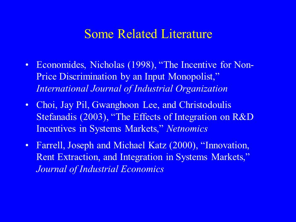 Some Related Literature Economides, Nicholas (1998), The Incentive for Non- Price Discrimination by an Input Monopolist, International Journal of Industrial Organization Choi, Jay Pil, Gwanghoon Lee, and Christodoulis Stefanadis (2003), The Effects of Integration on R&D Incentives in Systems Markets, Netnomics Farrell, Joseph and Michael Katz (2000), Innovation, Rent Extraction, and Integration in Systems Markets, Journal of Industrial Economics