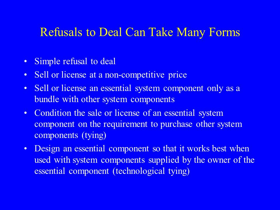 Refusals to Deal Can Take Many Forms Simple refusal to deal Sell or license at a non-competitive price Sell or license an essential system component o