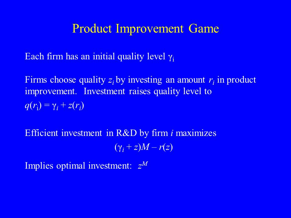 Product Improvement Game Each firm has an initial quality level γ i Firms choose quality z i by investing an amount r i in product improvement. Invest