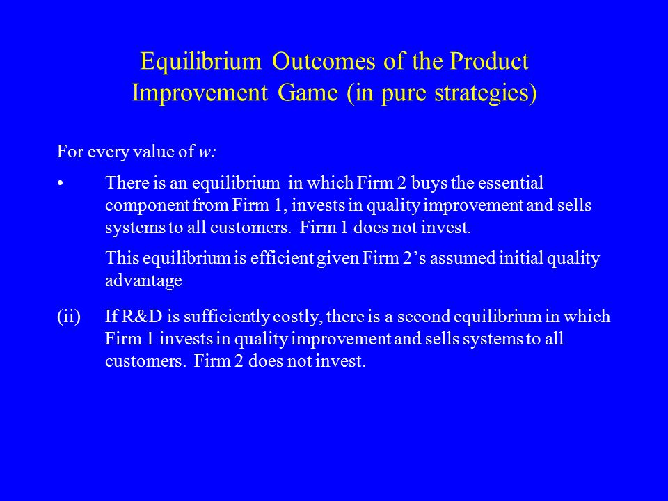 Equilibrium Outcomes of the Product Improvement Game (in pure strategies) For every value of w: There is an equilibrium in which Firm 2 buys the essen