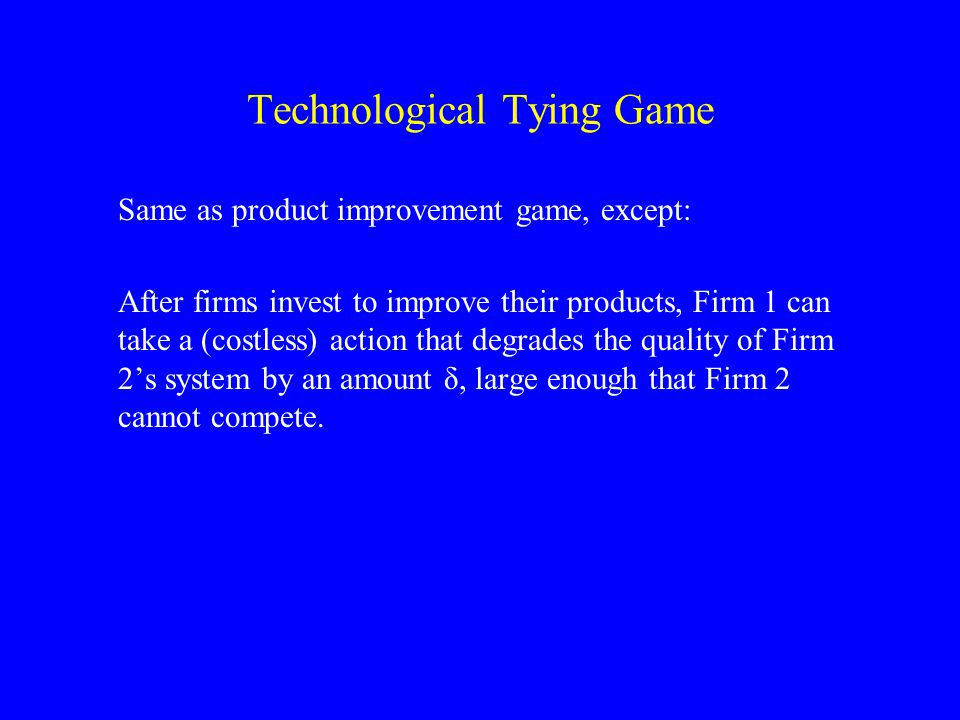 Technological Tying Game Same as product improvement game, except: After firms invest to improve their products, Firm 1 can take a (costless) action that degrades the quality of Firm 2's system by an amount δ, large enough that Firm 2 cannot compete.