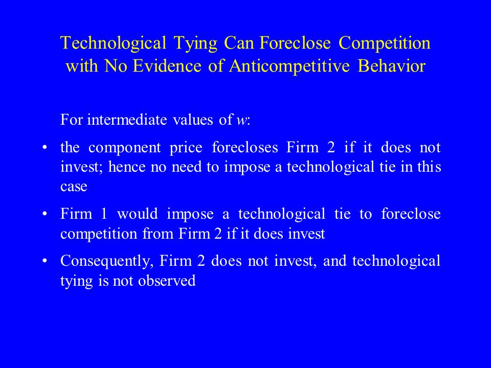 Technological Tying Can Foreclose Competition with No Evidence of Anticompetitive Behavior For intermediate values of w: the component price forecloses Firm 2 if it does not invest; hence no need to impose a technological tie in this case Firm 1 would impose a technological tie to foreclose competition from Firm 2 if it does invest Consequently, Firm 2 does not invest, and technological tying is not observed