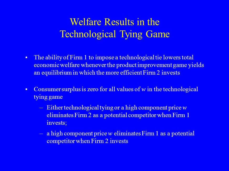 The ability of Firm 1 to impose a technological tie lowers total economic welfare whenever the product improvement game yields an equilibrium in which the more efficient Firm 2 invests Consumer surplus is zero for all values of w in the technological tying game –Either technological tying or a high component price w eliminates Firm 2 as a potential competitor when Firm 1 invests; –a high component price w eliminates Firm 1 as a potential competitor when Firm 2 invests Welfare Results in the Technological Tying Game