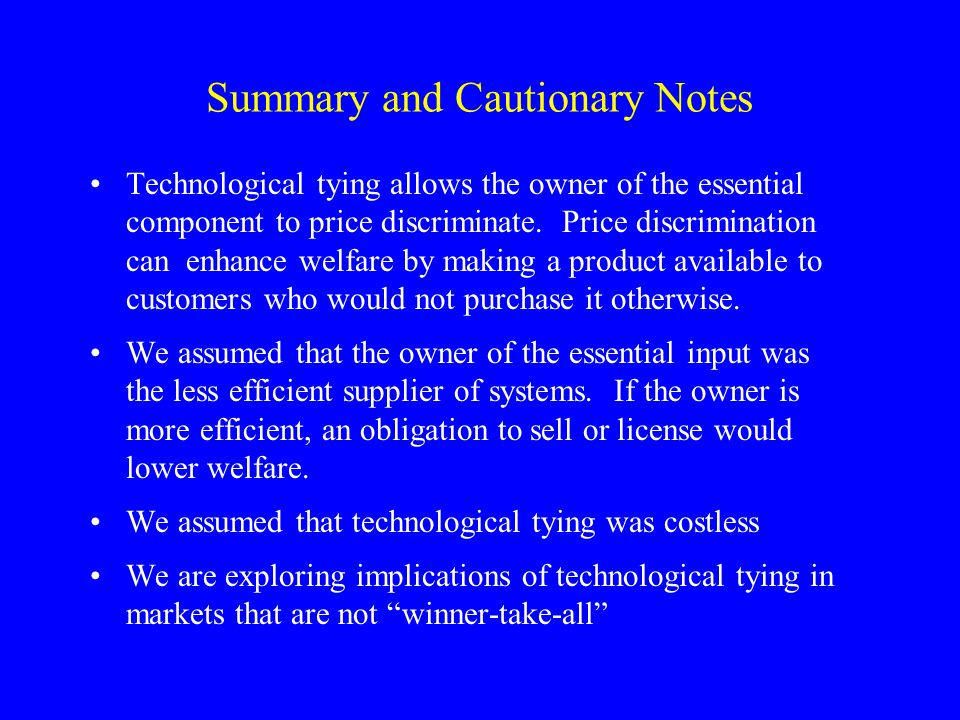 Summary and Cautionary Notes Technological tying allows the owner of the essential component to price discriminate.