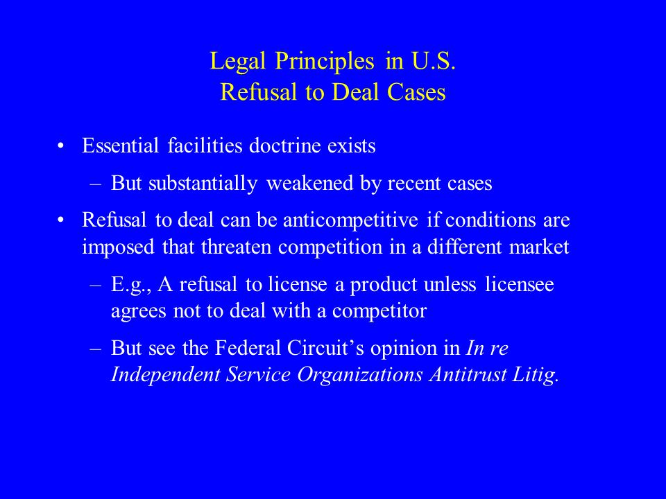 Legal Principles in U.S. Refusal to Deal Cases Essential facilities doctrine exists –But substantially weakened by recent cases Refusal to deal can be