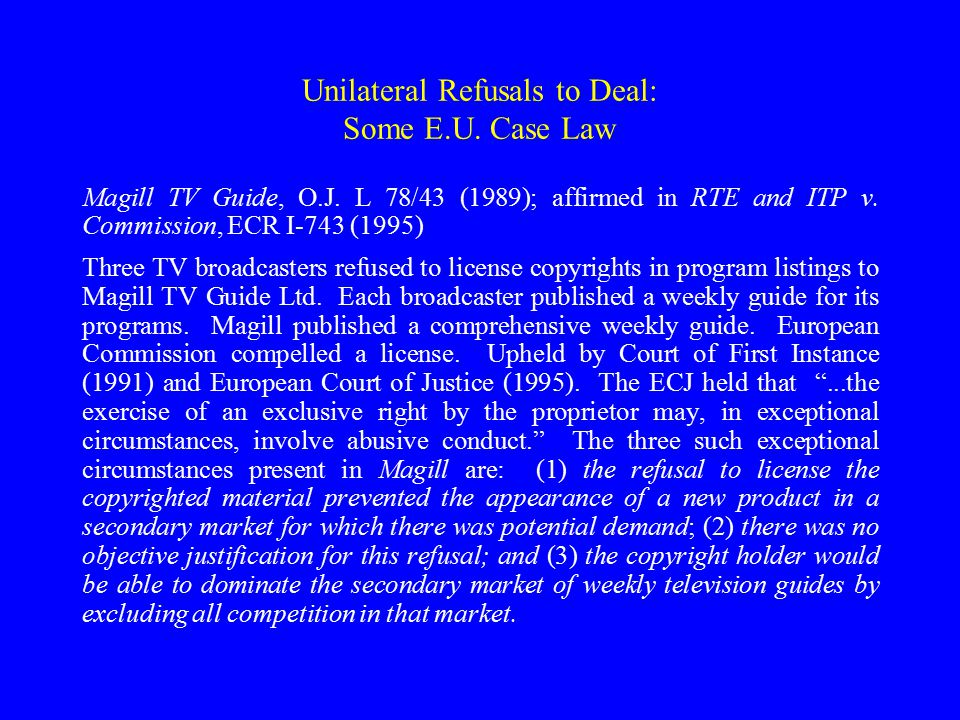 Unilateral Refusals to Deal: Some E.U. Case Law Magill TV Guide, O.J. L 78/43 (1989); affirmed in RTE and ITP v. Commission, ECR I-743 (1995) Three TV