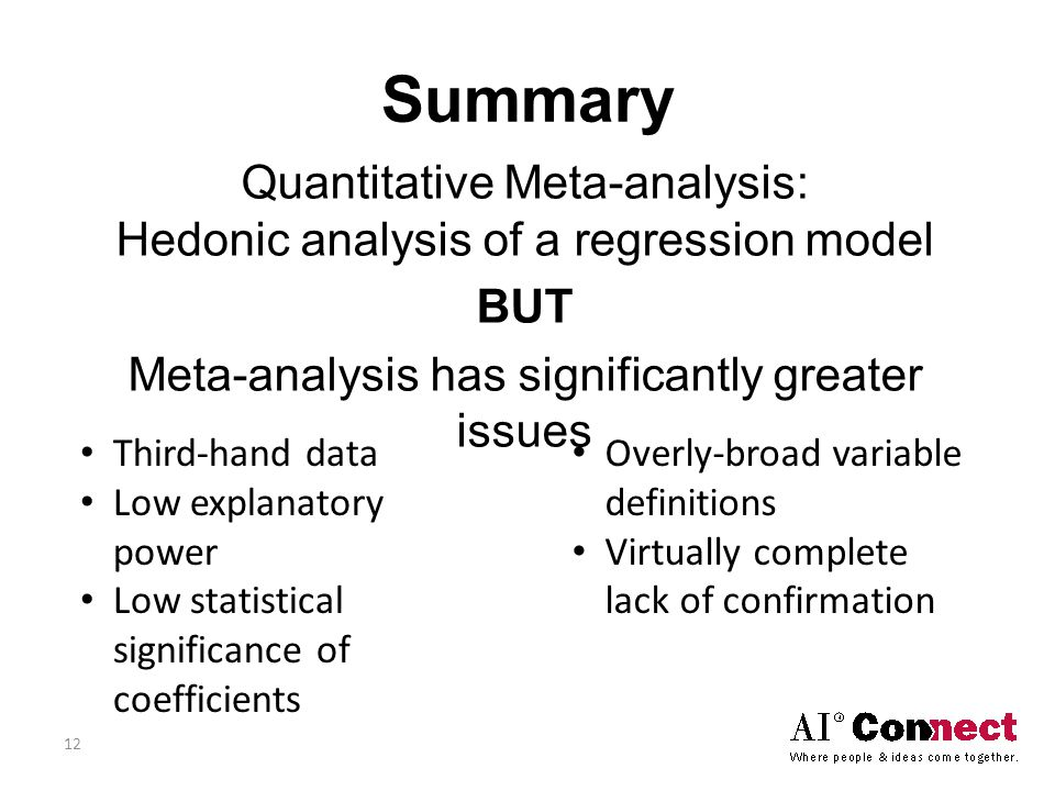 Summary Quantitative Meta-analysis: Hedonic analysis of a regression model BUT Meta-analysis has significantly greater issues Third-hand data Low explanatory power Low statistical significance of coefficients Overly-broad variable definitions Virtually complete lack of confirmation 12