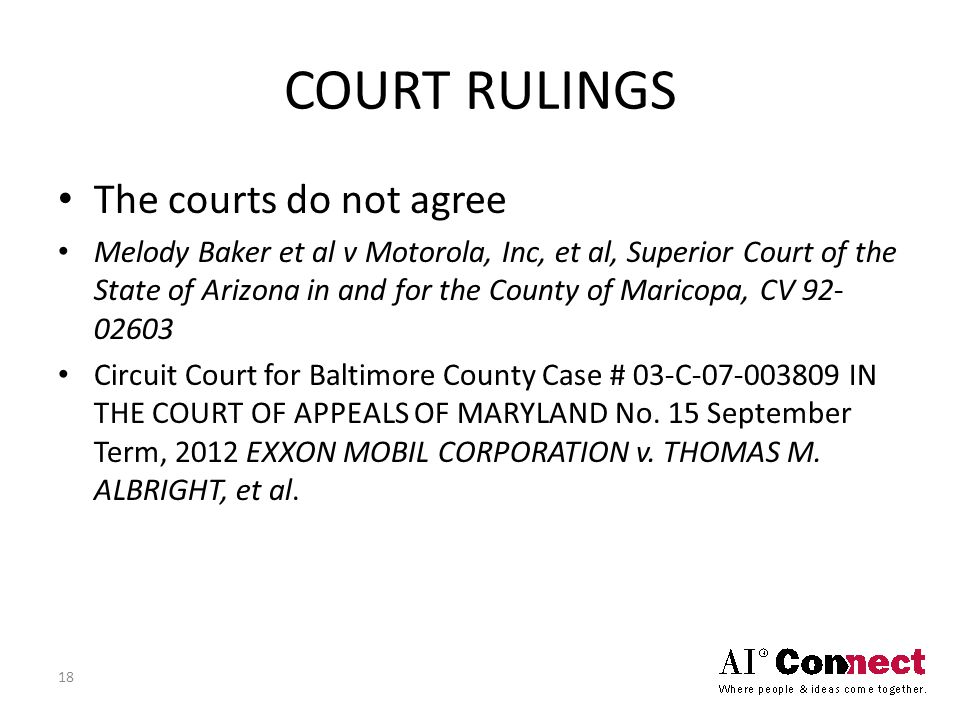 COURT RULINGS The courts do not agree Melody Baker et al v Motorola, Inc, et al, Superior Court of the State of Arizona in and for the County of Maricopa, CV 92- 02603 Circuit Court for Baltimore County Case # 03-C-07-003809 IN THE COURT OF APPEALS OF MARYLAND No.