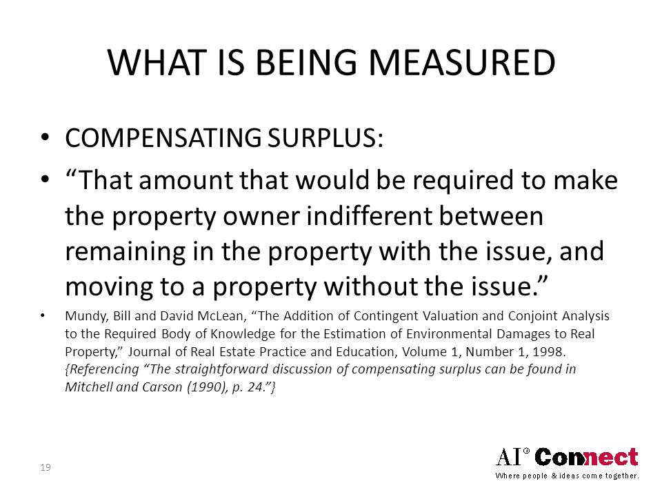 WHAT IS BEING MEASURED COMPENSATING SURPLUS: That amount that would be required to make the property owner indifferent between remaining in the property with the issue, and moving to a property without the issue. Mundy, Bill and David McLean, The Addition of Contingent Valuation and Conjoint Analysis to the Required Body of Knowledge for the Estimation of Environmental Damages to Real Property, Journal of Real Estate Practice and Education, Volume 1, Number 1, 1998.