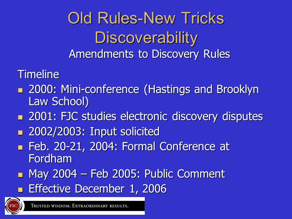 Old Rules-New Tricks Discoverability Amendments to Discovery Rules Amendments to Discovery RulesTimeline 2000: Mini-conference (Hastings and Brooklyn Law School) 2000: Mini-conference (Hastings and Brooklyn Law School) 2001: FJC studies electronic discovery disputes 2001: FJC studies electronic discovery disputes 2002/2003: Input solicited 2002/2003: Input solicited Feb.