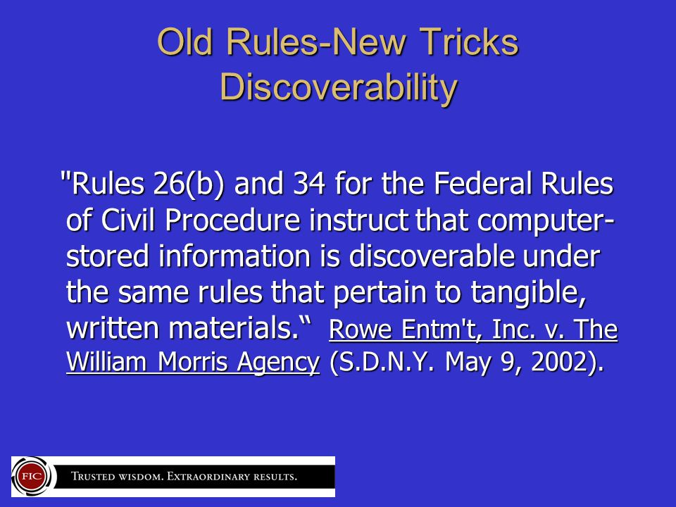 Old Rules-New Tricks Discoverability Rules 26(b) and 34 for the Federal Rules of Civil Procedure instruct that computer- stored information is discoverable under the same rules that pertain to tangible, written materials. Rowe Entm t, Inc.